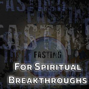 Fasting For Spiritual Breakthroughs