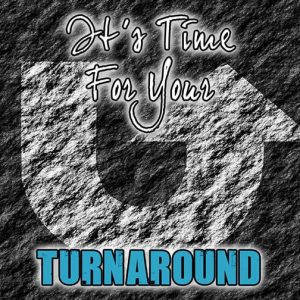 It's Time For Your Turnaround